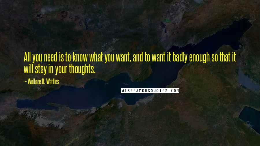 Wallace D. Wattles quotes: All you need is to know what you want, and to want it badly enough so that it will stay in your thoughts.