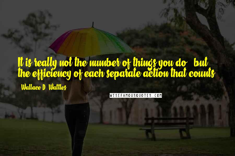Wallace D. Wattles quotes: It is really not the number of things you do , but the efficiency of each separate action that counts.