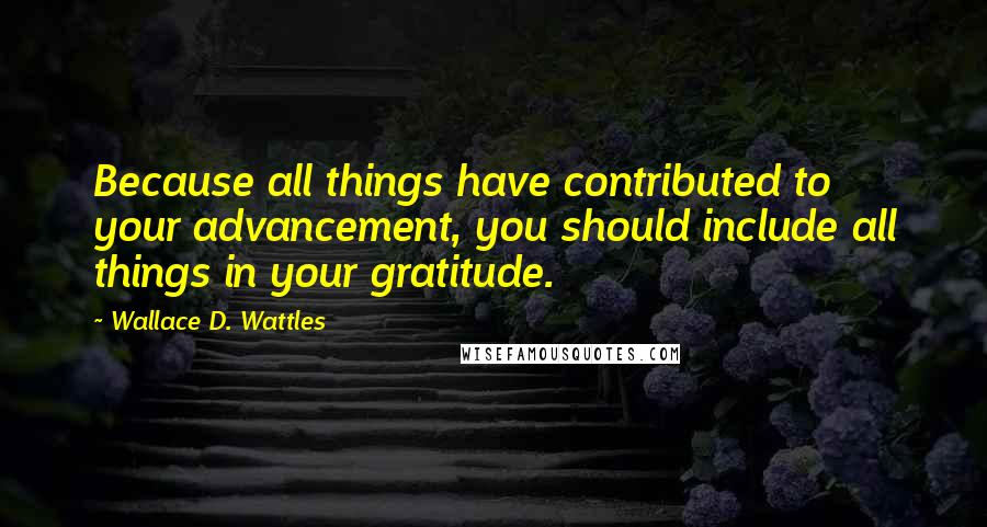 Wallace D. Wattles quotes: Because all things have contributed to your advancement, you should include all things in your gratitude.