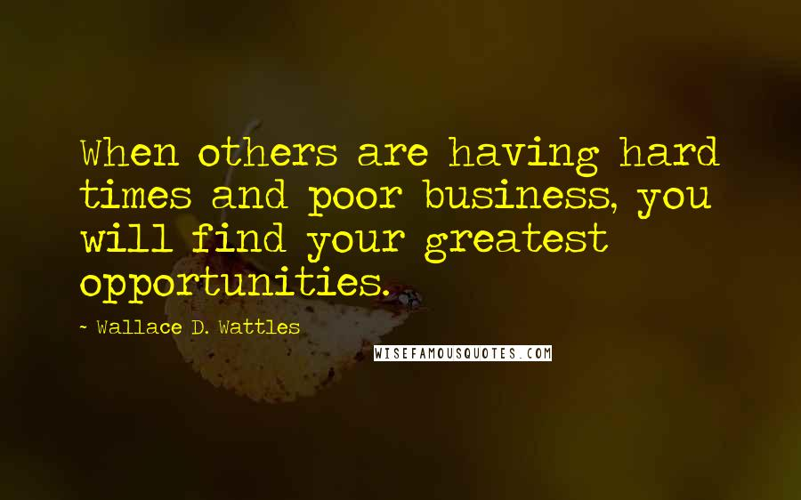 Wallace D. Wattles quotes: When others are having hard times and poor business, you will find your greatest opportunities.