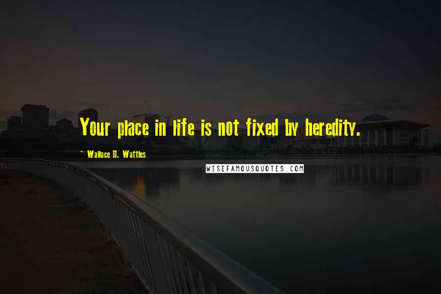 Wallace D. Wattles quotes: Your place in life is not fixed by heredity.