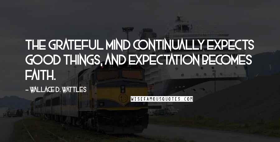 Wallace D. Wattles quotes: The grateful mind continually expects good things, and expectation becomes faith.