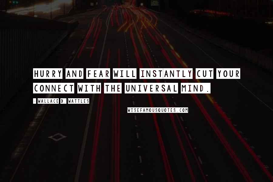 Wallace D. Wattles quotes: Hurry and fear will instantly cut your connect with the universal mind.