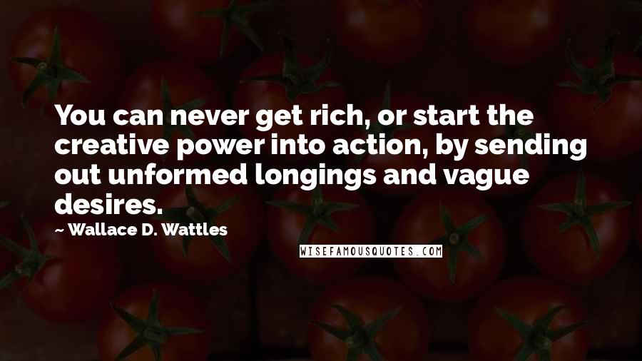 Wallace D. Wattles quotes: You can never get rich, or start the creative power into action, by sending out unformed longings and vague desires.