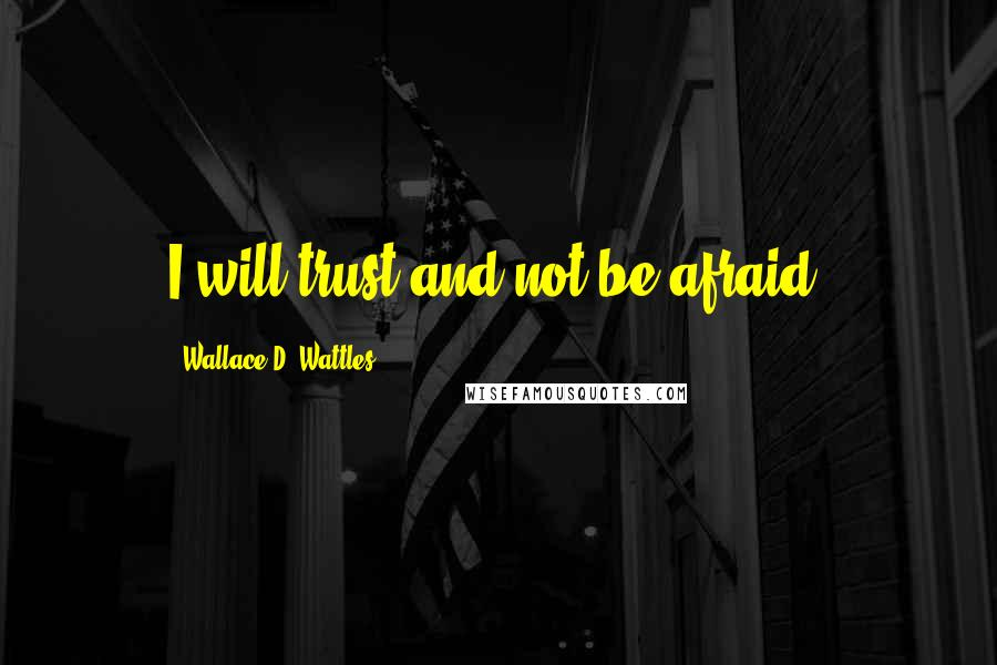 Wallace D. Wattles quotes: I will trust and not be afraid.