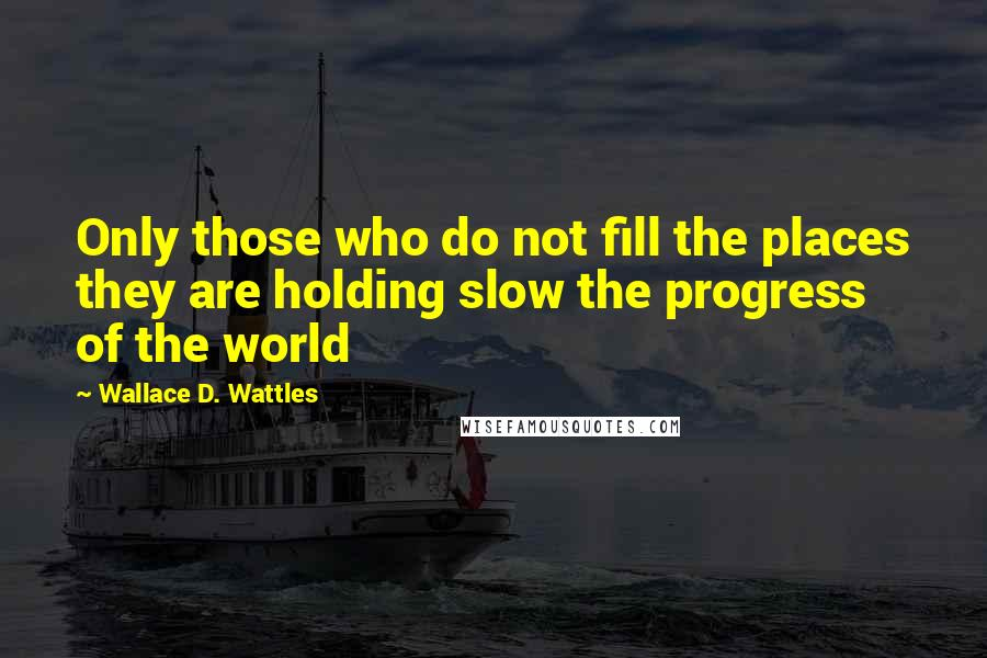 Wallace D. Wattles quotes: Only those who do not fill the places they are holding slow the progress of the world