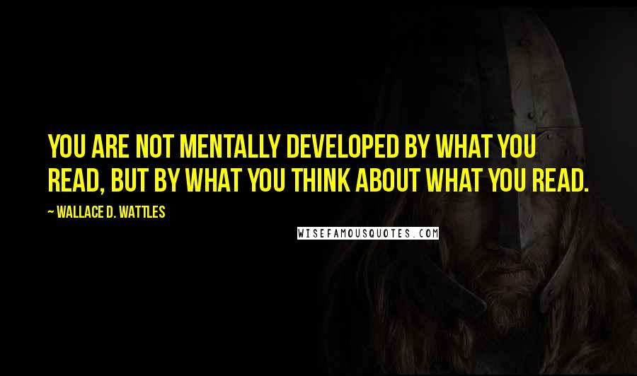 Wallace D. Wattles quotes: You are not mentally developed by what you read, but by what you think about what you read.