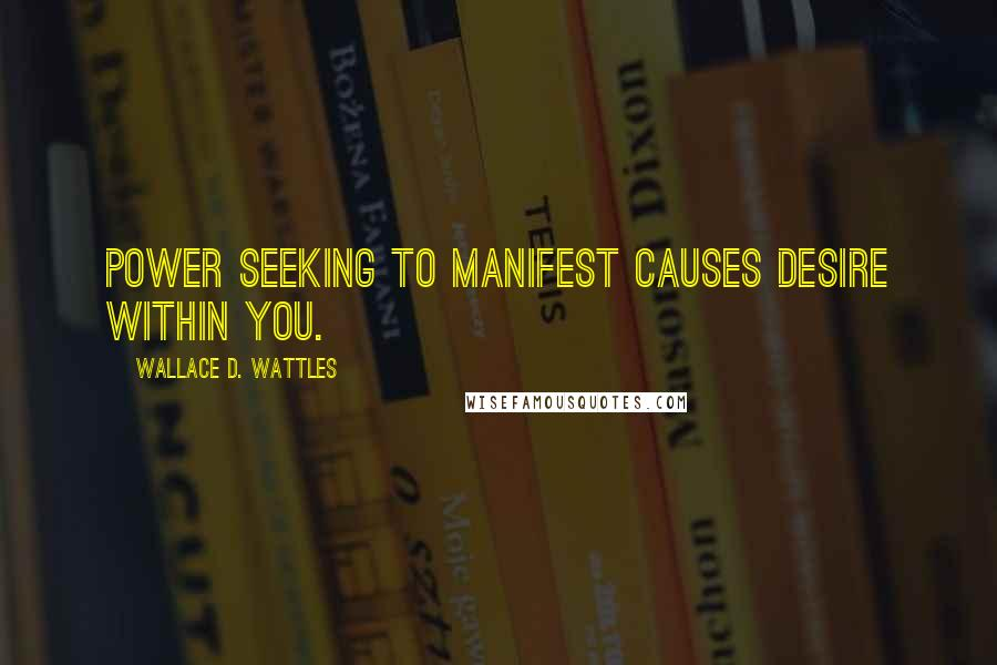 Wallace D. Wattles quotes: Power seeking to manifest causes desire within you.