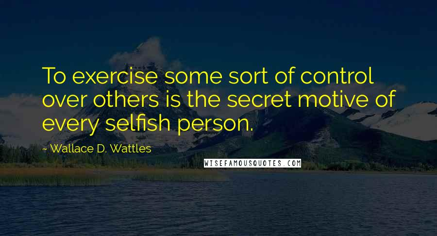 Wallace D. Wattles quotes: To exercise some sort of control over others is the secret motive of every selfish person.