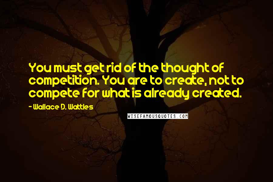Wallace D. Wattles quotes: You must get rid of the thought of competition. You are to create, not to compete for what is already created.