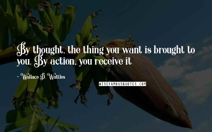 Wallace D. Wattles quotes: By thought, the thing you want is brought to you. By action, you receive it
