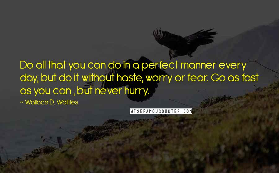 Wallace D. Wattles quotes: Do all that you can do in a perfect manner every day, but do it without haste, worry or fear. Go as fast as you can , but never hurry.