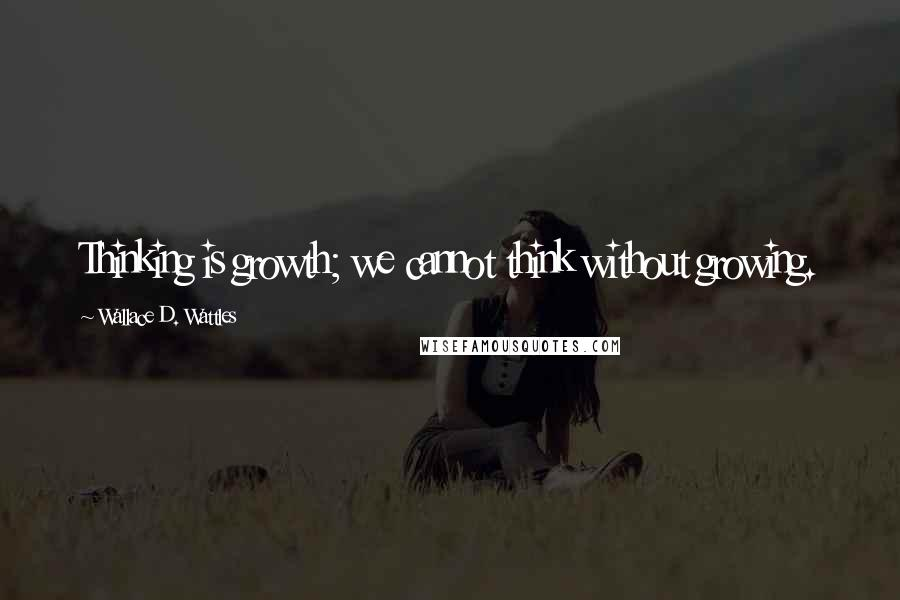 Wallace D. Wattles quotes: Thinking is growth; we cannot think without growing.