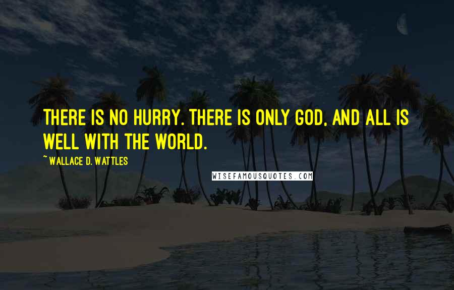 Wallace D. Wattles quotes: There is no hurry. There is only God, and all is well with the world.