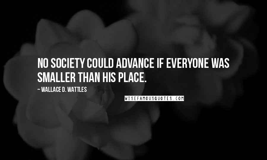 Wallace D. Wattles quotes: No society could advance if everyone was smaller than his place.