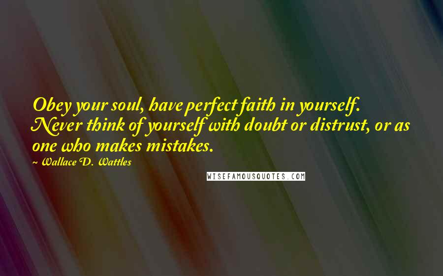 Wallace D. Wattles quotes: Obey your soul, have perfect faith in yourself. Never think of yourself with doubt or distrust, or as one who makes mistakes.