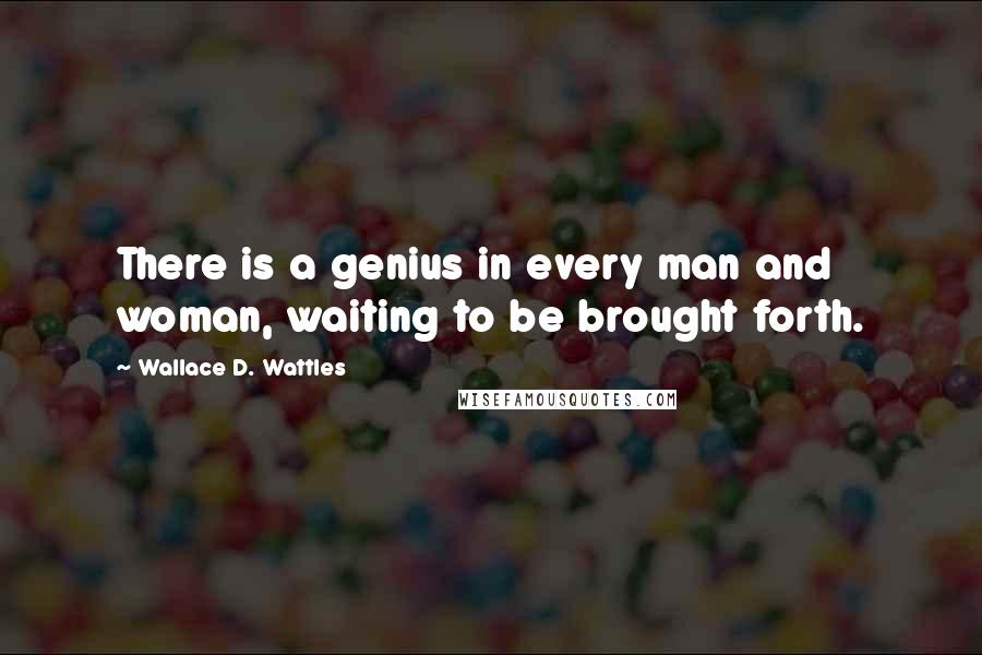 Wallace D. Wattles quotes: There is a genius in every man and woman, waiting to be brought forth.
