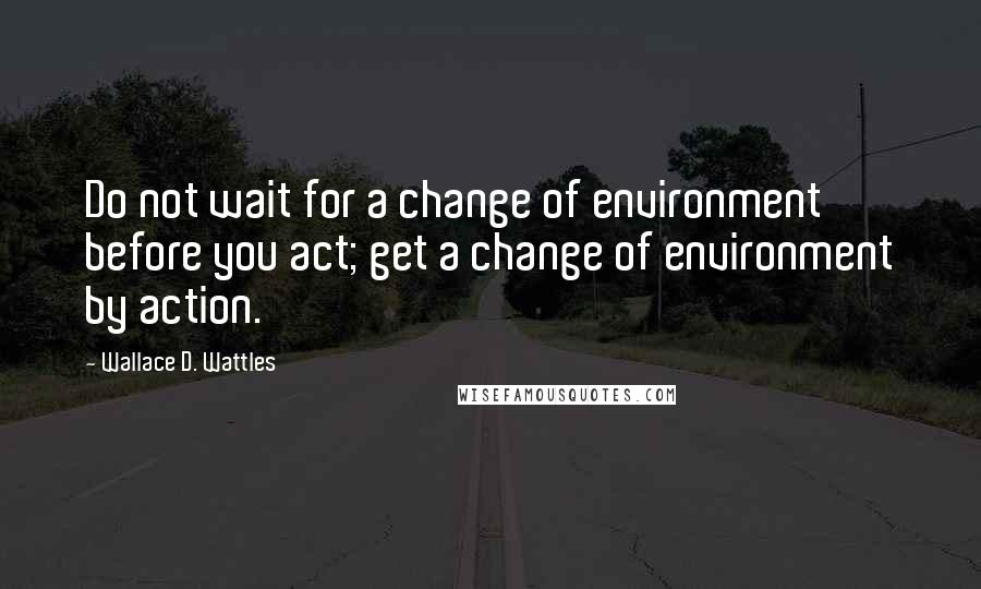 Wallace D. Wattles quotes: Do not wait for a change of environment before you act; get a change of environment by action.