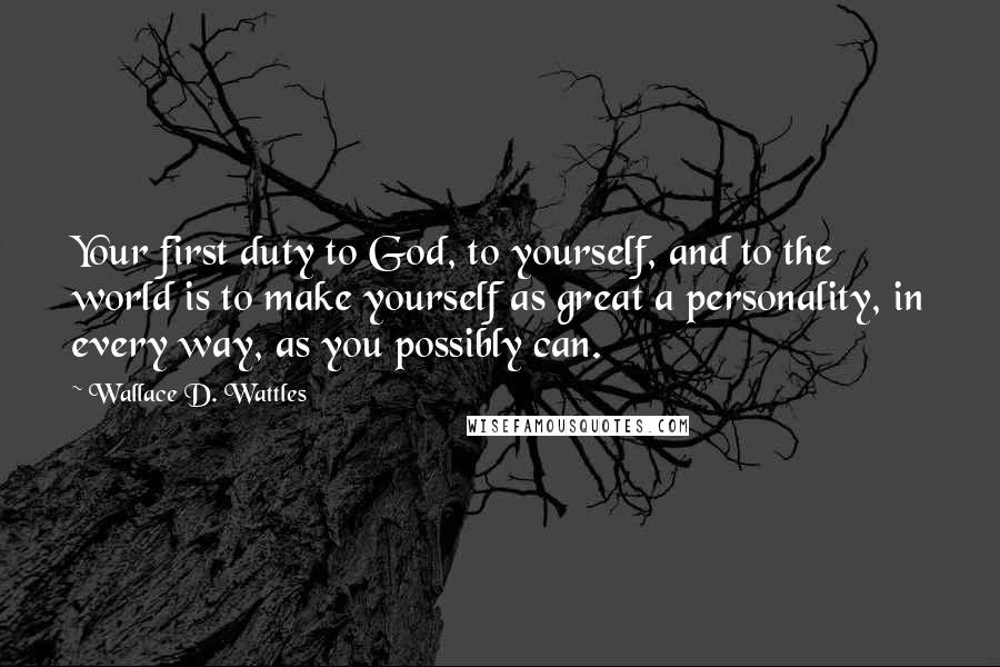 Wallace D. Wattles quotes: Your first duty to God, to yourself, and to the world is to make yourself as great a personality, in every way, as you possibly can.