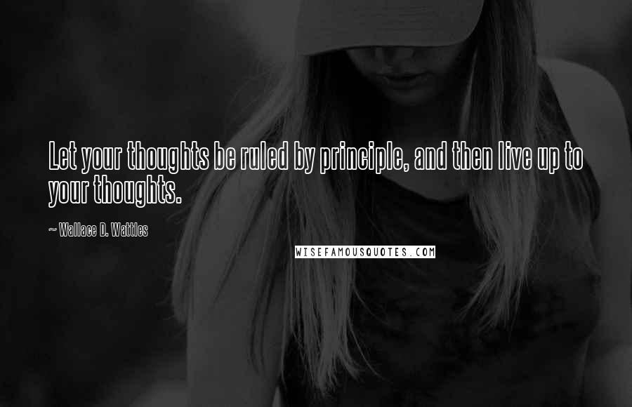 Wallace D. Wattles quotes: Let your thoughts be ruled by principle, and then live up to your thoughts.