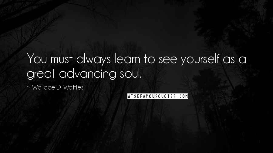 Wallace D. Wattles quotes: You must always learn to see yourself as a great advancing soul.