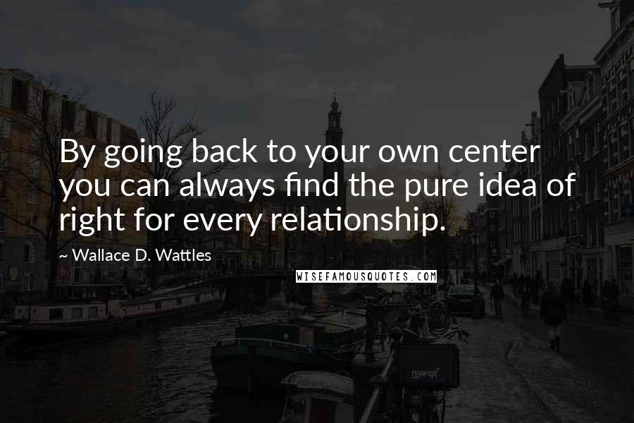 Wallace D. Wattles quotes: By going back to your own center you can always find the pure idea of right for every relationship.