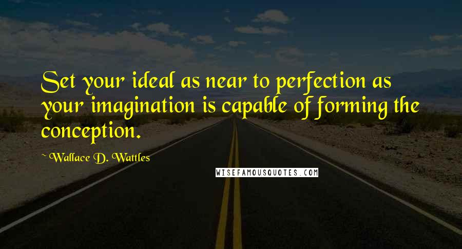 Wallace D. Wattles quotes: Set your ideal as near to perfection as your imagination is capable of forming the conception.