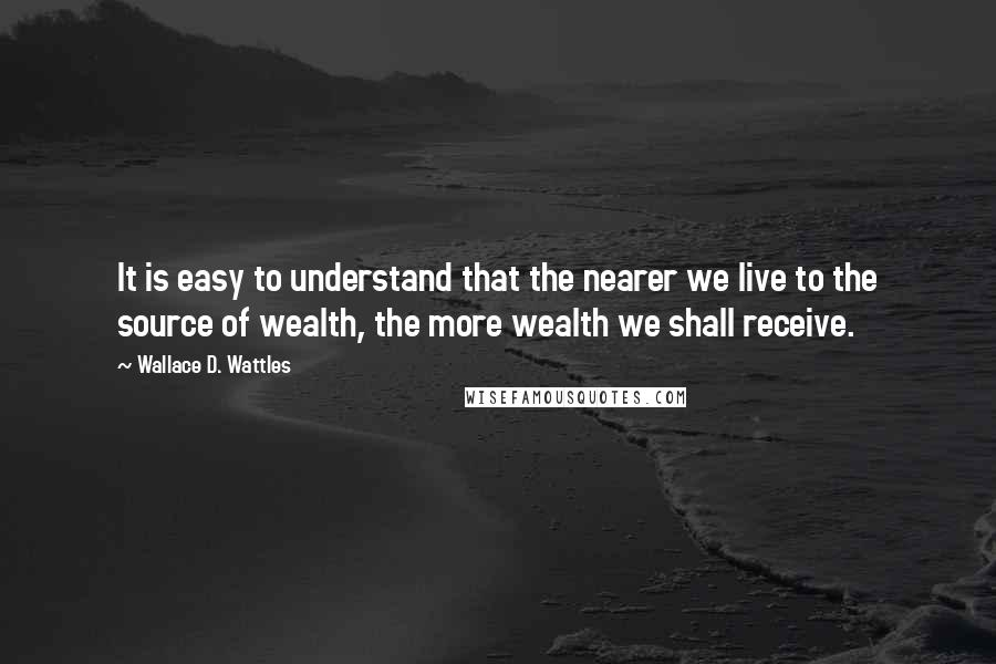 Wallace D. Wattles quotes: It is easy to understand that the nearer we live to the source of wealth, the more wealth we shall receive.