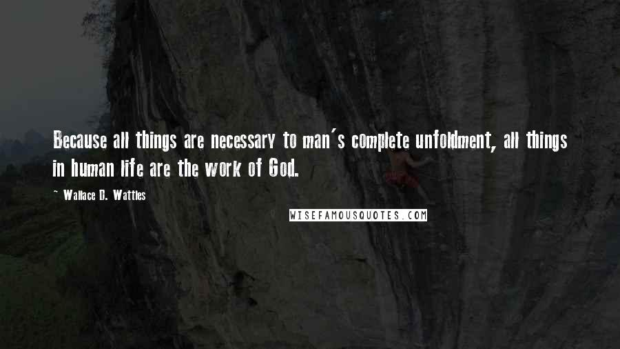 Wallace D. Wattles quotes: Because all things are necessary to man's complete unfoldment, all things in human life are the work of God.