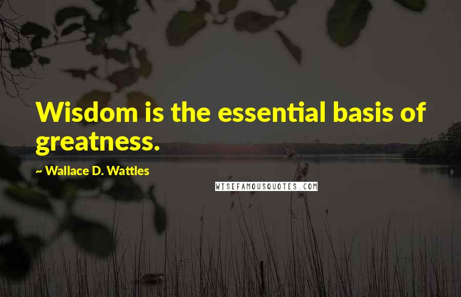 Wallace D. Wattles quotes: Wisdom is the essential basis of greatness.