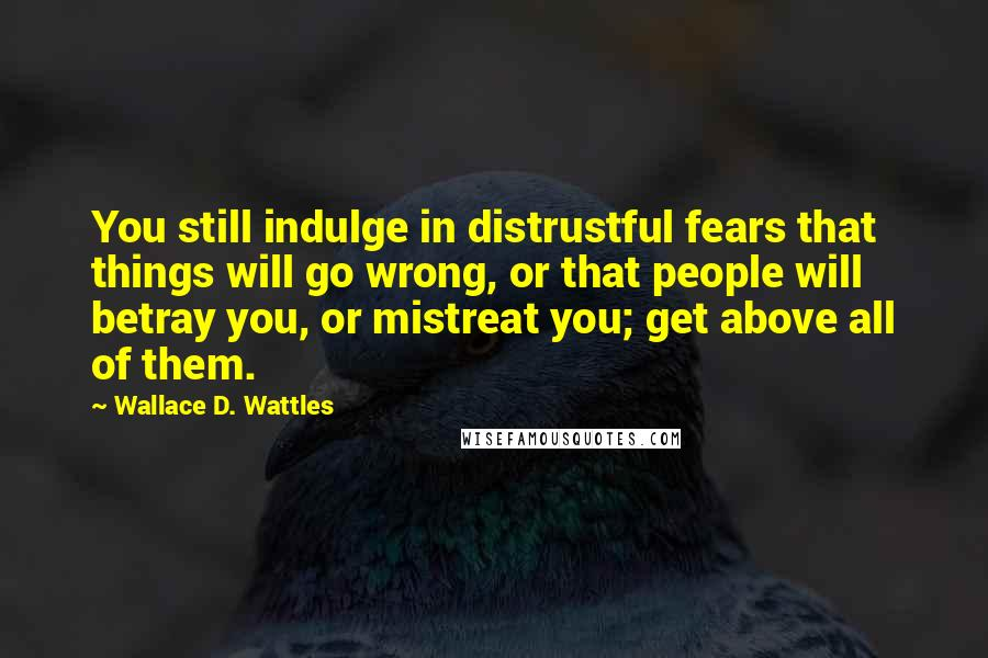 Wallace D. Wattles quotes: You still indulge in distrustful fears that things will go wrong, or that people will betray you, or mistreat you; get above all of them.