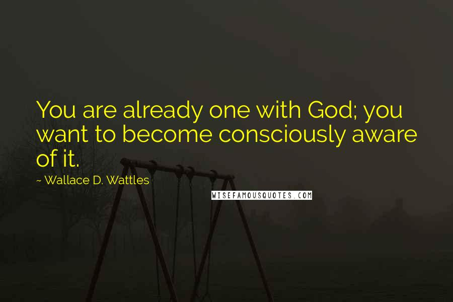 Wallace D. Wattles quotes: You are already one with God; you want to become consciously aware of it.