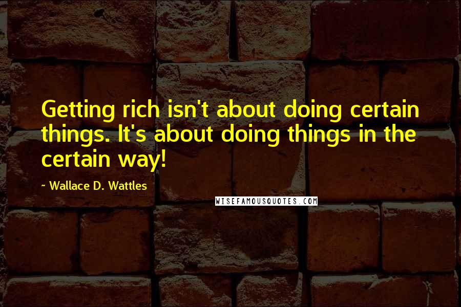 Wallace D. Wattles quotes: Getting rich isn't about doing certain things. It's about doing things in the certain way!