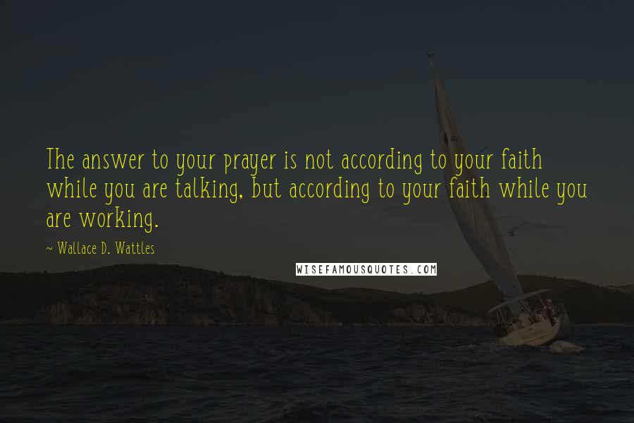 Wallace D. Wattles quotes: The answer to your prayer is not according to your faith while you are talking, but according to your faith while you are working.