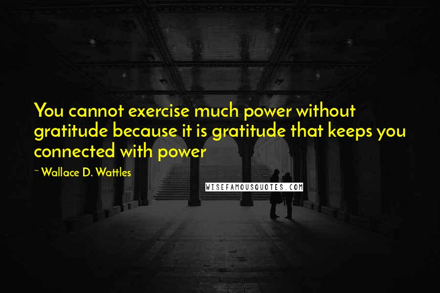 Wallace D. Wattles quotes: You cannot exercise much power without gratitude because it is gratitude that keeps you connected with power