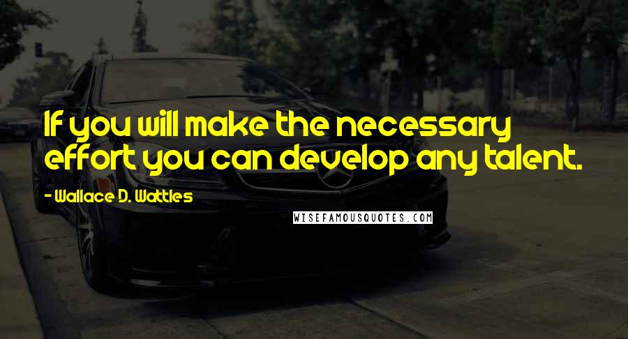 Wallace D. Wattles quotes: If you will make the necessary effort you can develop any talent.