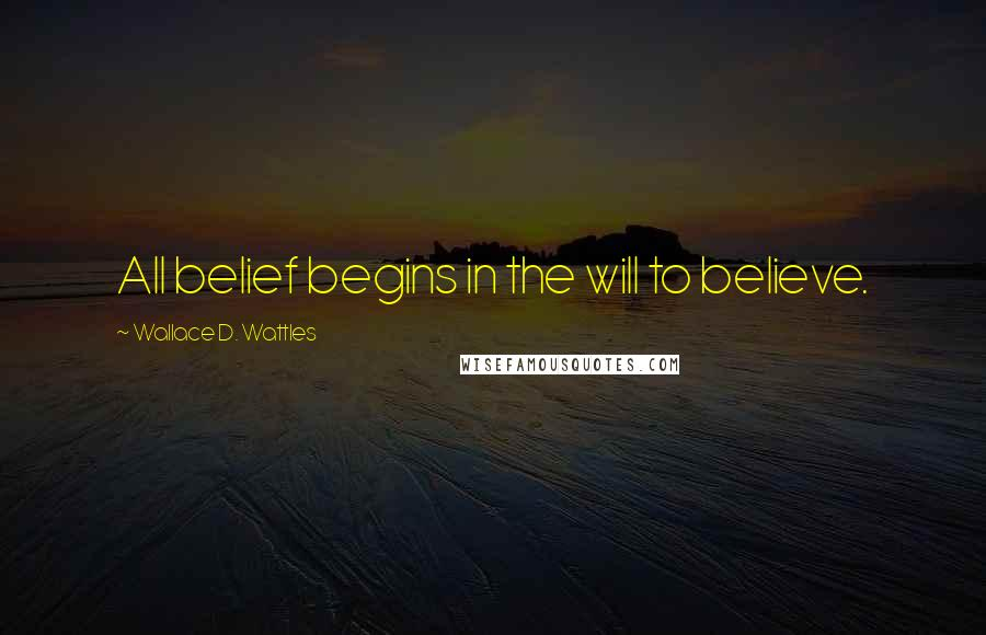 Wallace D. Wattles quotes: All belief begins in the will to believe.