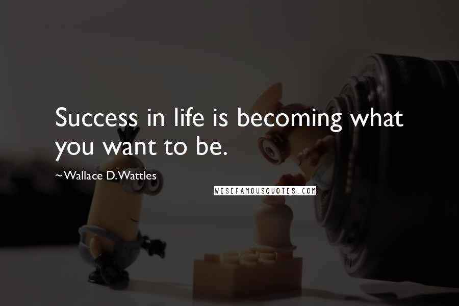 Wallace D. Wattles quotes: Success in life is becoming what you want to be.