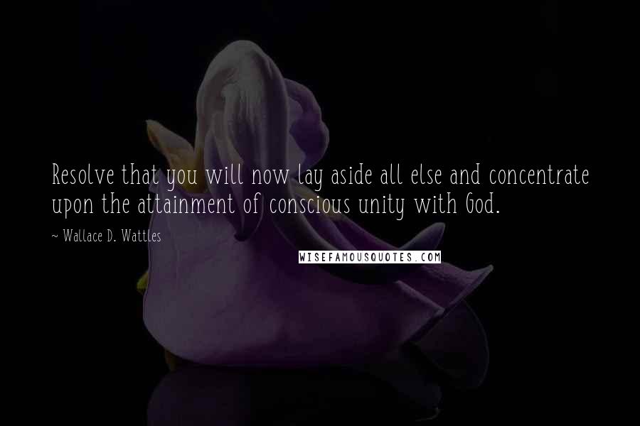 Wallace D. Wattles quotes: Resolve that you will now lay aside all else and concentrate upon the attainment of conscious unity with God.