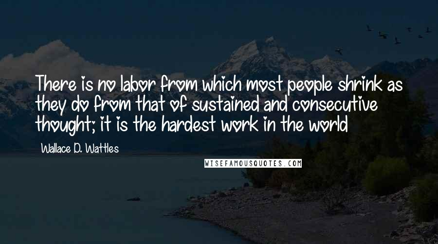 Wallace D. Wattles quotes: There is no labor from which most people shrink as they do from that of sustained and consecutive thought; it is the hardest work in the world