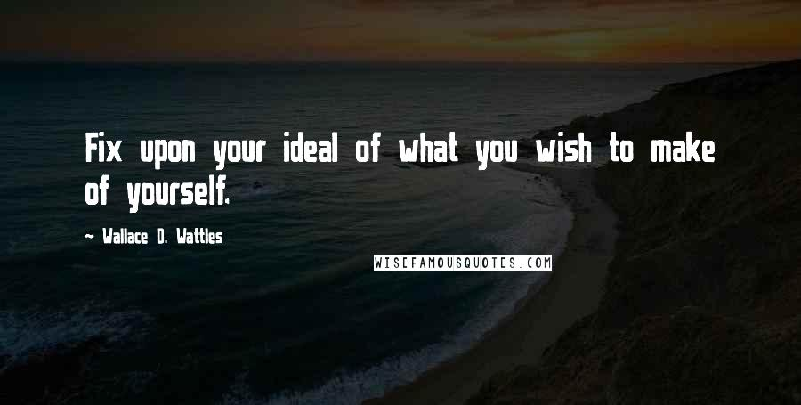 Wallace D. Wattles quotes: Fix upon your ideal of what you wish to make of yourself.