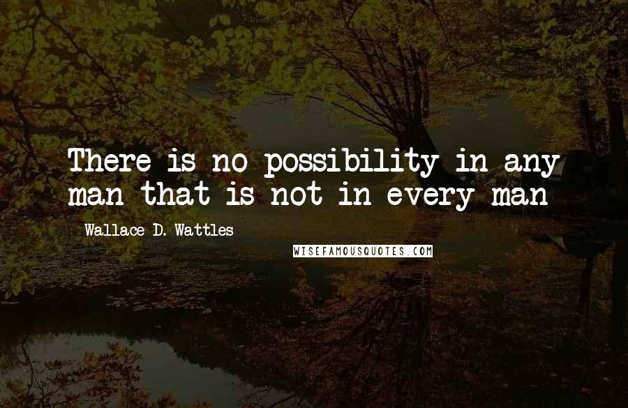 Wallace D. Wattles quotes: There is no possibility in any man that is not in every man