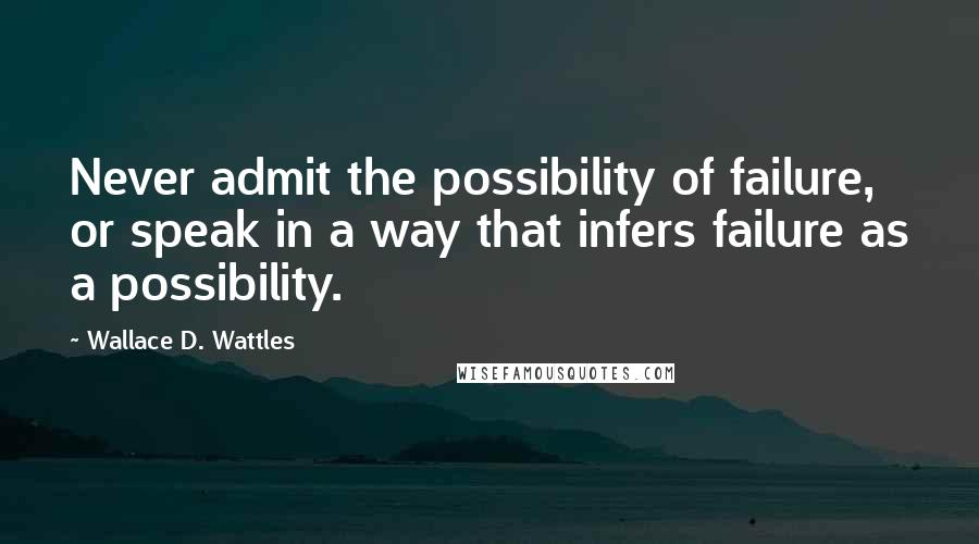 Wallace D. Wattles quotes: Never admit the possibility of failure, or speak in a way that infers failure as a possibility.