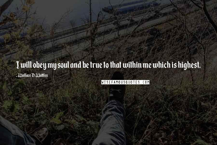 Wallace D. Wattles quotes: I will obey my soul and be true to that within me which is highest.