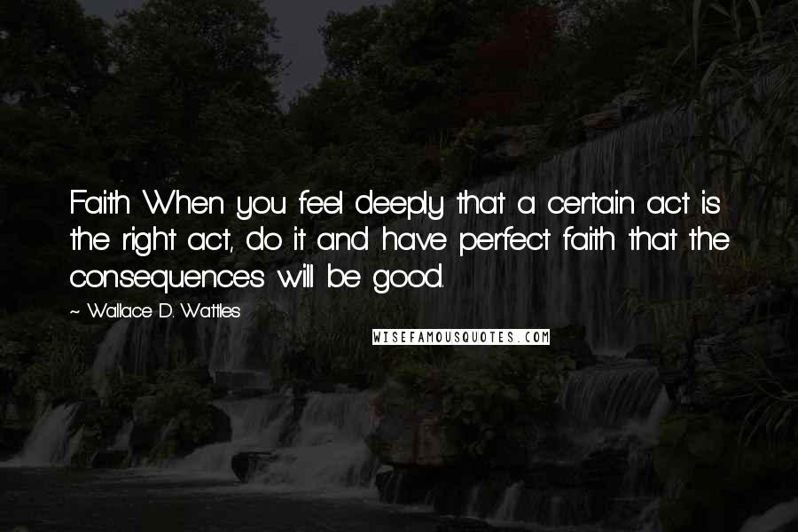 Wallace D. Wattles quotes: Faith When you feel deeply that a certain act is the right act, do it and have perfect faith that the consequences will be good.