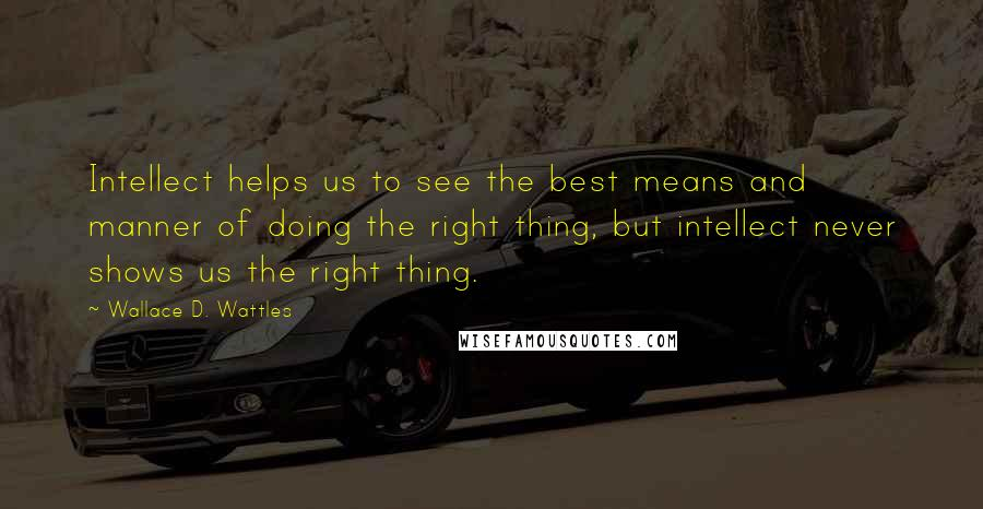 Wallace D. Wattles quotes: Intellect helps us to see the best means and manner of doing the right thing, but intellect never shows us the right thing.