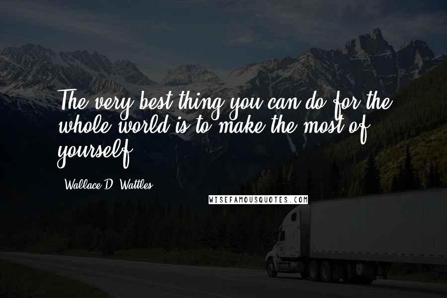 Wallace D. Wattles quotes: The very best thing you can do for the whole world is to make the most of yourself.
