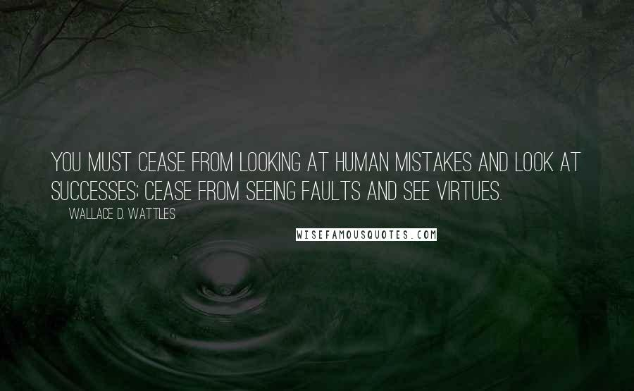 Wallace D. Wattles quotes: You must cease from looking at human mistakes and look at successes; cease from seeing faults and see virtues.