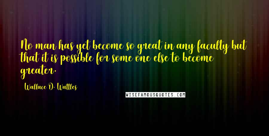 Wallace D. Wattles quotes: No man has yet become so great in any faculty but that it is possible for some one else to become greater.