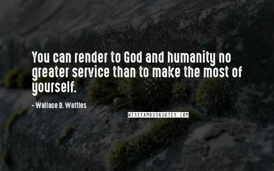 Wallace D. Wattles quotes: You can render to God and humanity no greater service than to make the most of yourself.